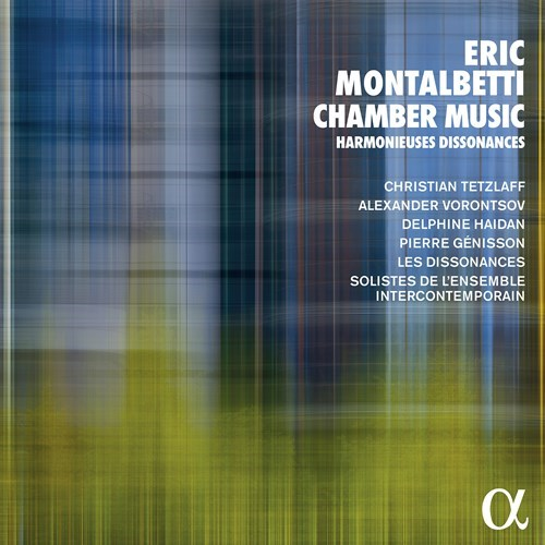 Eric Montalbetti / Chamber Music // Christian Tetzlaff / Alexander Vorontsov / Delphine Haidan / Pierre Génisson / Les Dissonances / Ensemble Intercontemporain